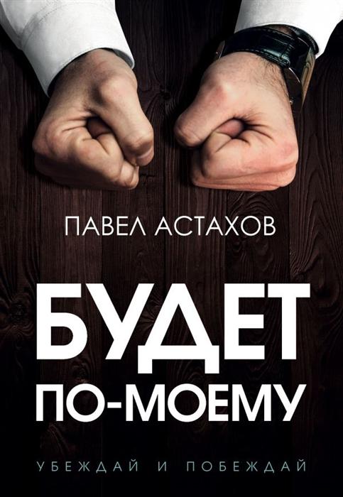 Астахов П. Будет по-моему Убеждай и побеждай недорого