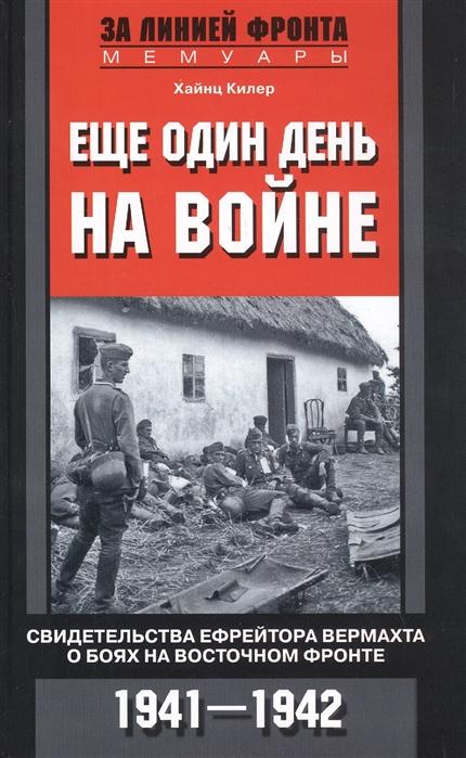 Килер Х. Еще один день на войне Свидетельства ефрейтора вермахта о боях на Восточном фронте 1941-1942 тике в батальон нордост в боях за кавказ финские добровольцы на восточном фронте 1941 1943
