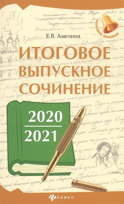 Амелина Е. Итоговое выпускное сочинение 2020 2021 недорого