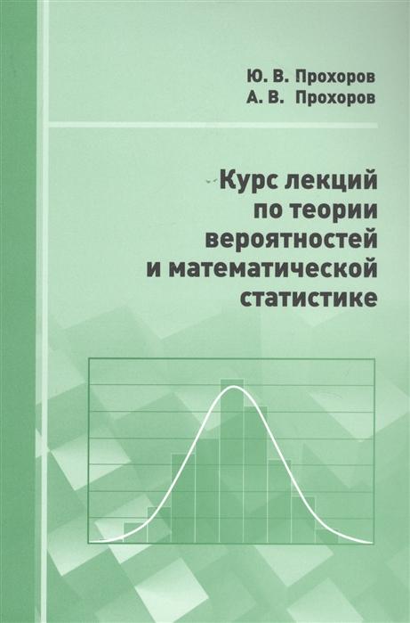 Прохоров Ю., Прохоров А. Курс лекций по теории вероятностей и математической статистике