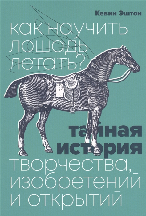 Фото - Эштон К. Как научить лошадь летать Тайная история творчества изобретений и открытий плакат самокат история изобретений белый