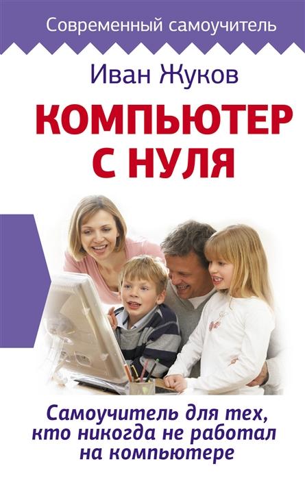 Жуков И. Компьютер с нуля Самоучитель для тех кто никогда не работал на компьютере компьютер