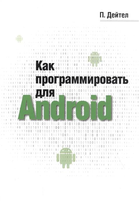 Дейтел П. Как программировать для Android дейтел пол дж дейтел харви нието тем макфай дэвид как программировать на perl
