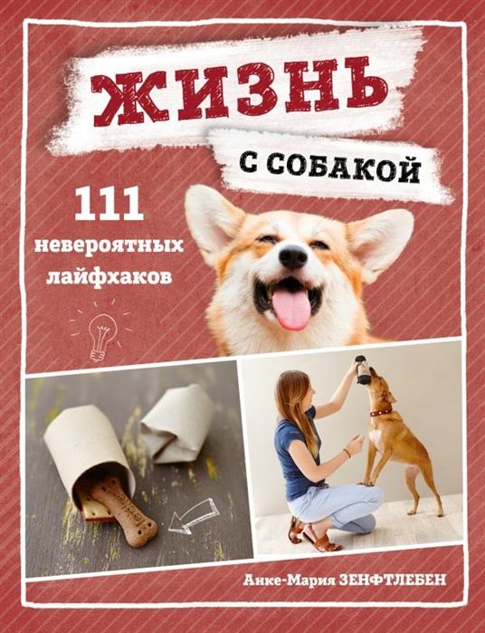 Зенфтлебен А.-М. Жизнь с собакой 111 невероятных лайфхаков