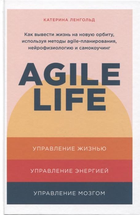 Ленгольд К. Agile life Как вывести жизнь на новую орбиту используя методы agile-планирования нейрофизиологию и самокоучинг лоффлер марк ретроспектива в agile проверенные методы и инновационные подходы