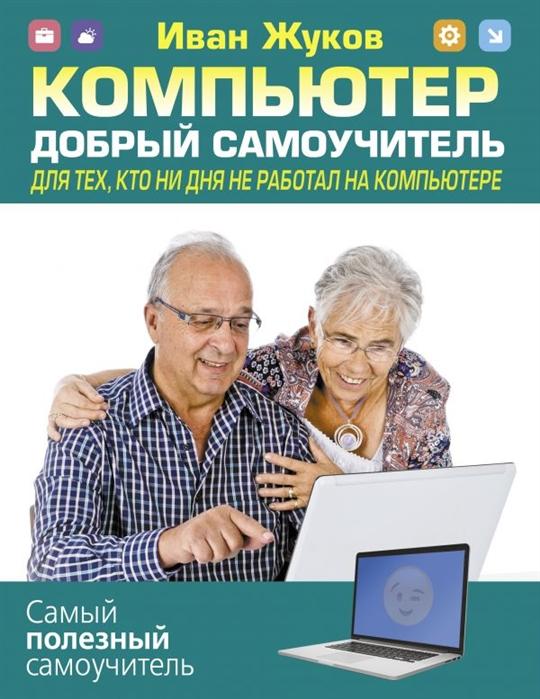 Жуков И. Компьютер Добрый самоучитель Для тех кто ни дня не работал на компьютере