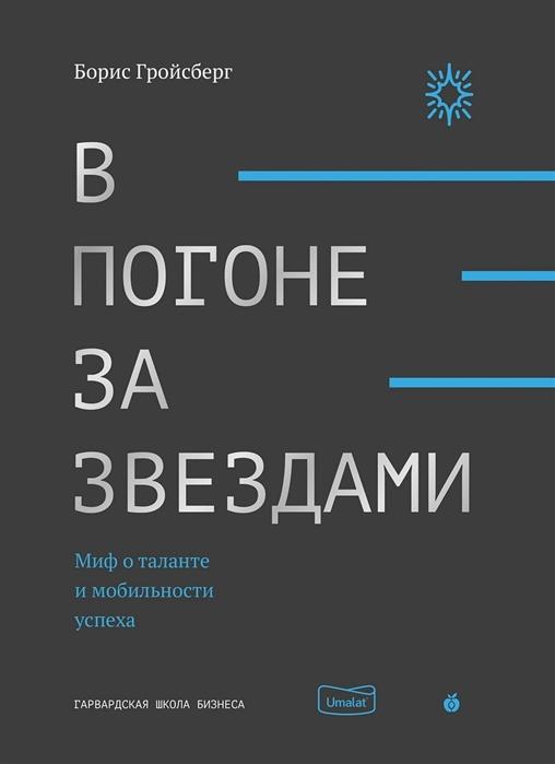Гройсберг Б. В погоне за звездами Миф о таланте и мобильности успеха