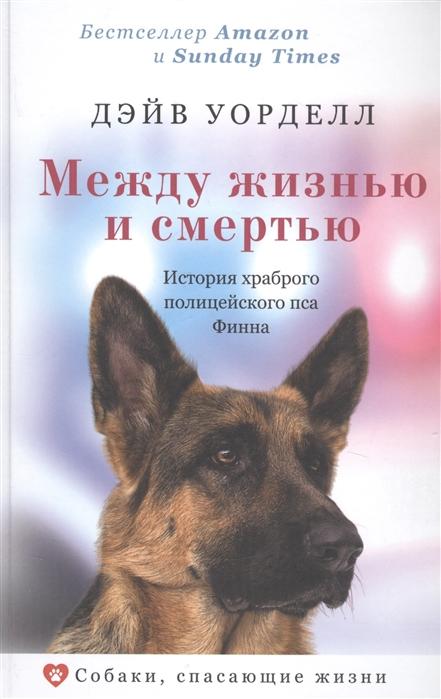 Уорделл Д. Между жизнью и смертью История храброго полицейского пса Финна
