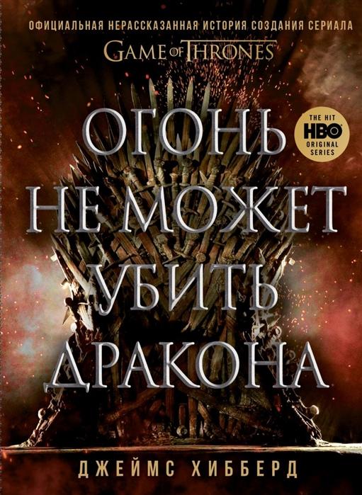 Хибберд Д. Огонь не может убить дракона Официальная нерассказанная история создания сериала Игра престолов