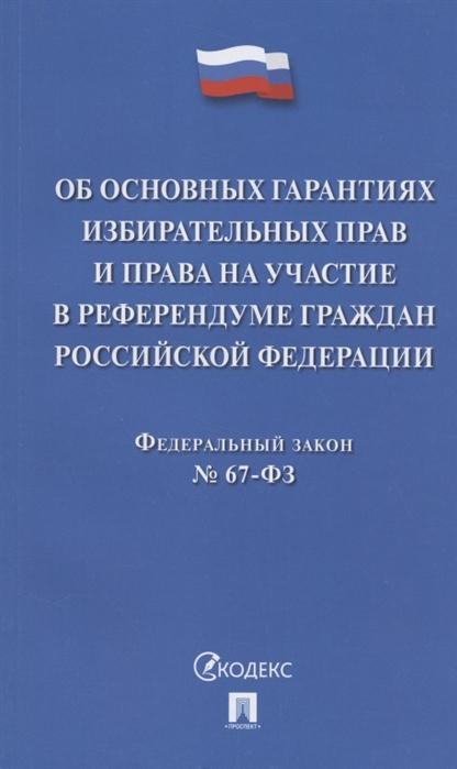 Об основных гарантиях избирательных прав и права на участие в референдуме граждан Российской Федерации Федеральный закон 67-ФЗ