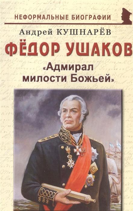 Кушнарев А. Федор Ушаков Адмирал милости Божьей иртенина н ушаков адмирал от бога