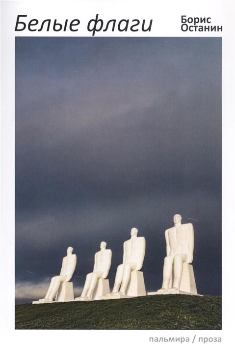 Фото - Останин Б. Белые флаги афоризмы останин б премия андрея белого 2011 2012 альманах