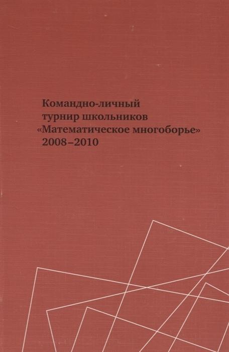 Тихонов Ю., Шарич В. (сост.) Командно-личный турнир школьников Математическое многоборье 2008-2010