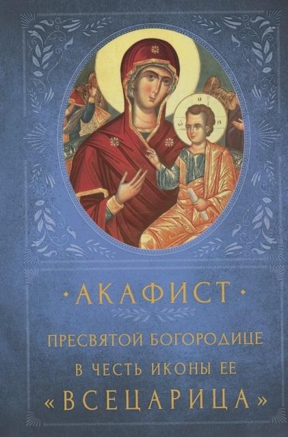 Акафист Пресвятой Богородице в честь иконы Ее Всецарица Память 31 августа