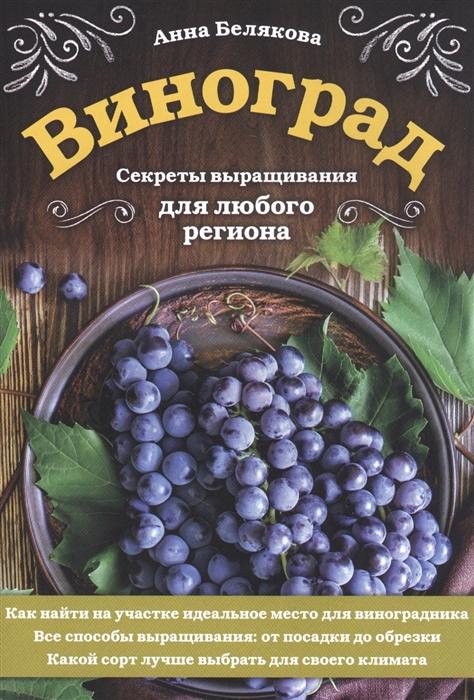 Белякова А. Виноград Секреты выращивания для любого региона траннуа п домашний виноград без ошибок все что нужно для успешного выращивания