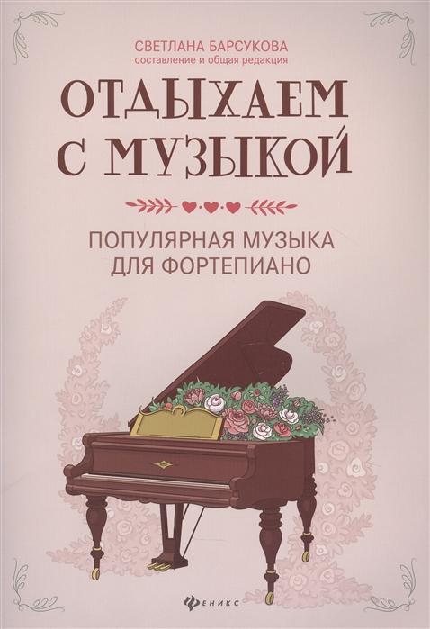 Барсукова С. (ред-сост.) Отдыхаем с музыкой Популярная музыка для фортепиано