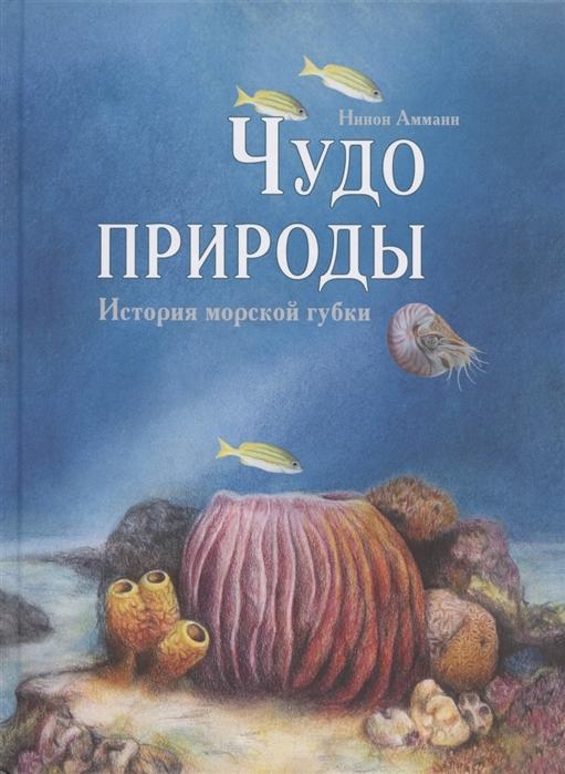 Амманн Н. Чудо природы История морской губки менчикова н н чудо глиняное дымковское подарочное исполнение