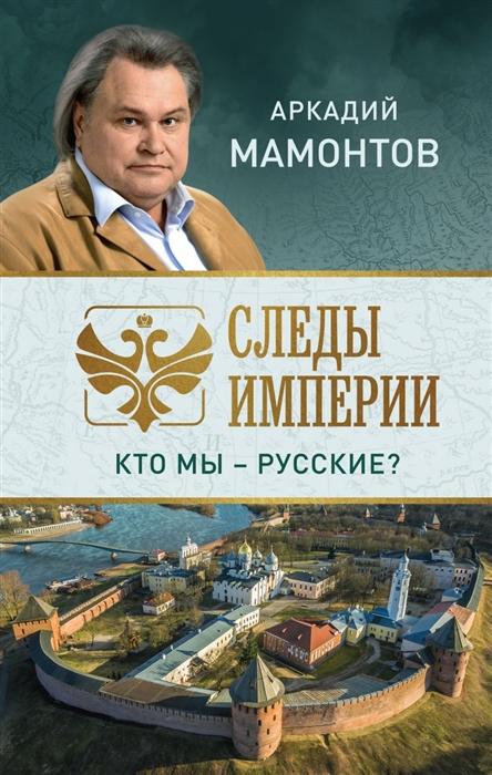 Мамонтов А. Следы империи Кто мы - русские андрей мамонтов практический
