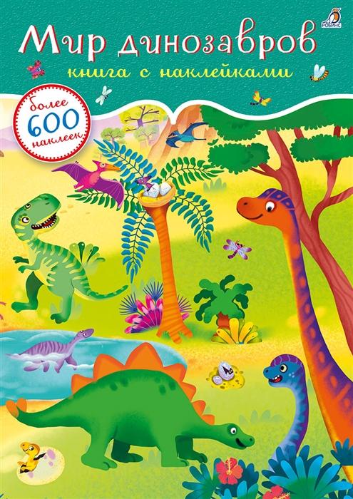 Гагарина М. (ред.) Мир динозавров Книга с наклейками Более 600 наклеек книжки с наклейками робинс книга с наклейками окружающий мир 600 наклеек