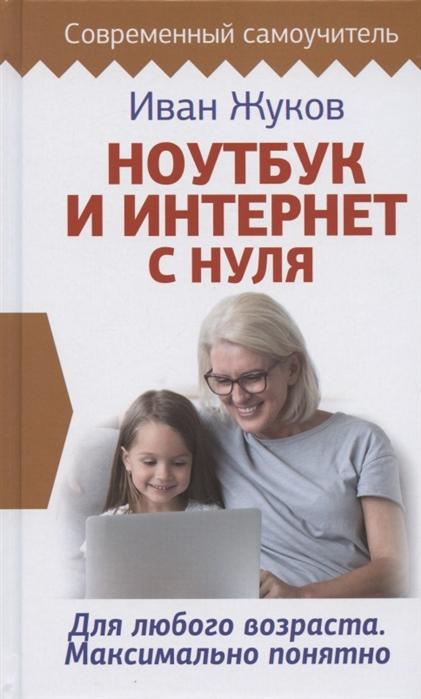 Фото - Жуков И. Ноутбук и Интернет с нуля Для любого возраста Максимально понятно жуков и ноутбук и интернет с нуля для любого возраста максимально понятно