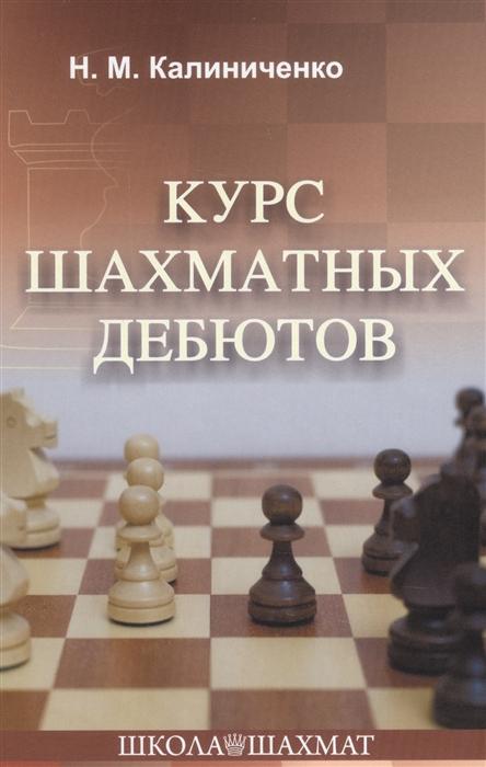 Фото - Калиниченко Н. Курс шахматных дебютов калиниченко николай михайлович курс шахматных гамбитов