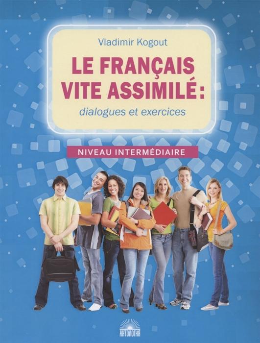 Kogout V. Le francais vite assimile dialogues et exercices Учебное пособие nesi edoardo le nostre vite senza ieri