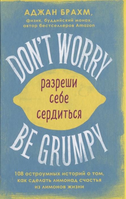 Брахм А. Don t worry Be grumpy Разреши себе сердиться 108 коротких историй о том как сделать лимонад из лимонов жизни