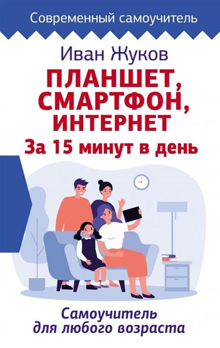 Фото - Жуков И. Планшет Смартфон Интернет За 15 минут в день Самоучитель для любого возраста жуков и ноутбук и интернет с нуля для любого возраста максимально понятно