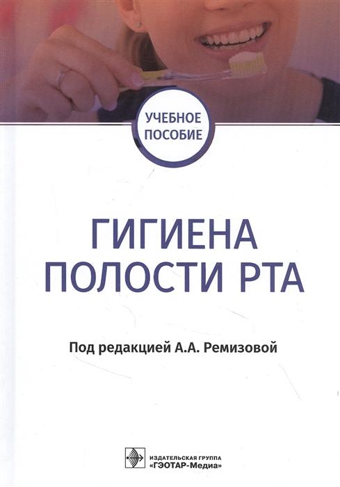 гигиена полости рта Ремизовой А. (ред.) Гигиена полости рта учебное пособие