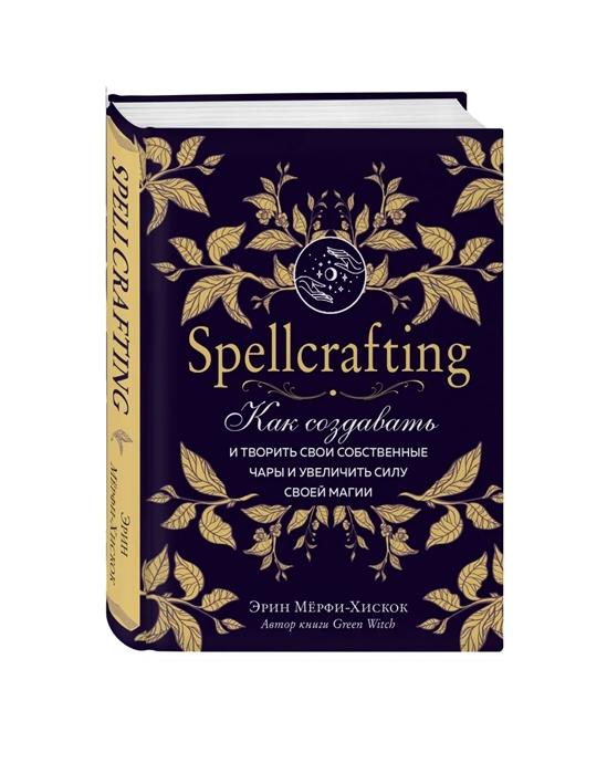 Фото - Мерфи-Хискок Э. Spellcrafting Как создавать и творить свои собственные чары и увеличить силу своей магии arin murphy hiscock spellcrafting