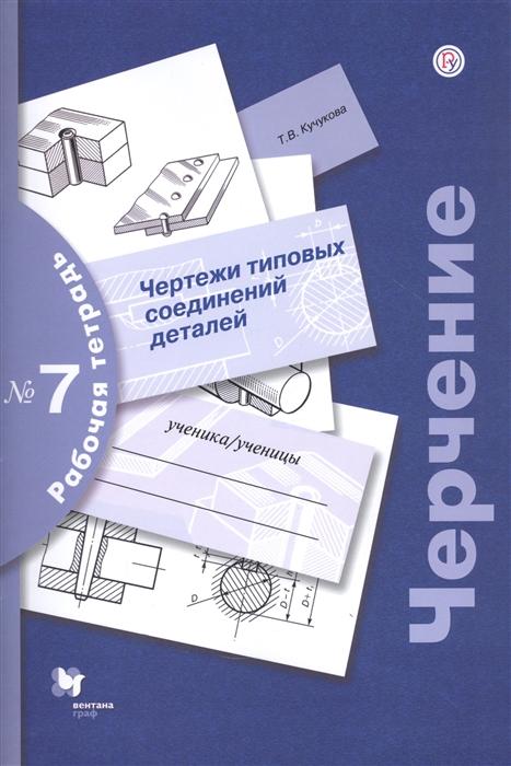 Кучукова Т. Черчение Чертежи типовых соединений деталей Рабочая тетрадь 7