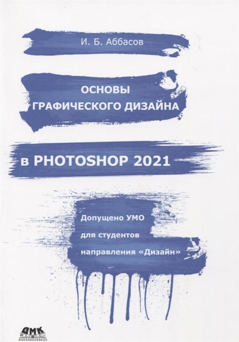 Аббасов И. Основы графического дизайна в Photoshop 2021 и б аббасов основы графического дизайна на компьютере в photoshop cs6 учебное пособие