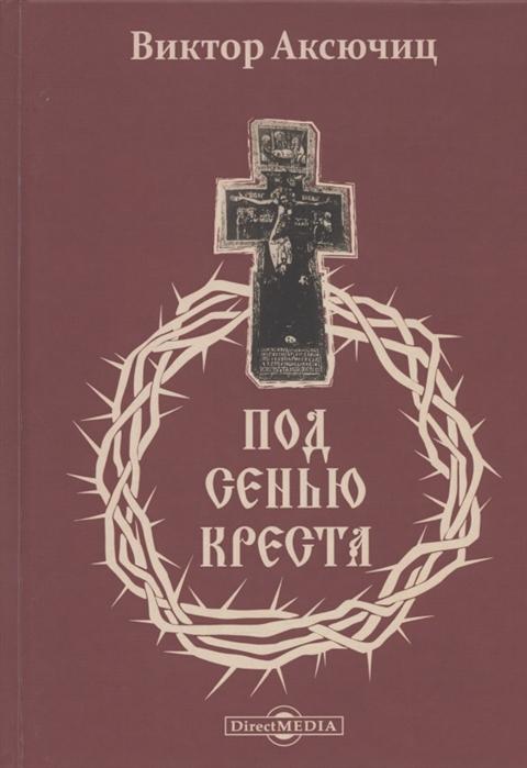 Аксючиц В. Под сенью Креста