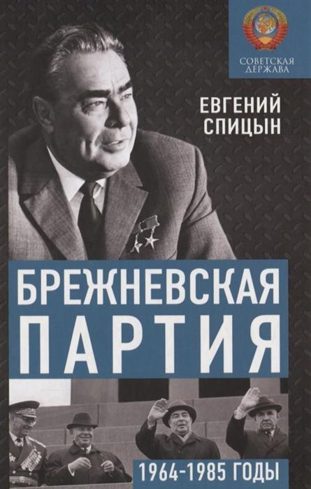 Фото - Спицын Е. Брежневская партия Советская держава в 1964-1985 годах спицын е ю история россии комплект из 5 томов