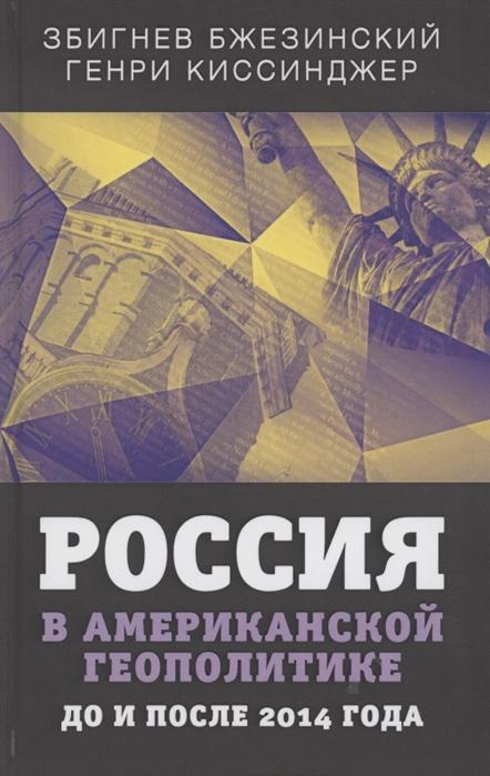 Бжезинский З., Киссинджер Г. Россия в американской геополитике До и после 2014 года недорого