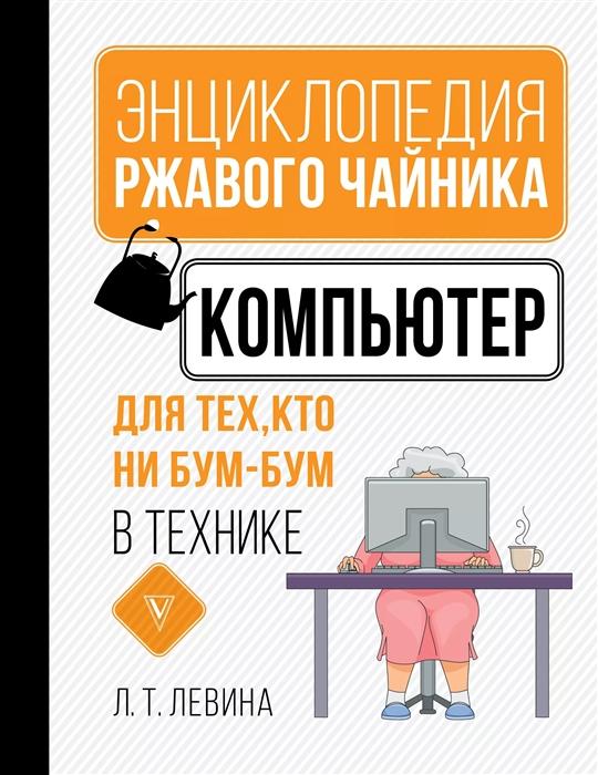 Левина Л. Компьютер для тех кто ни бум-бум в технике
