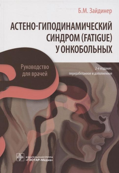 Фото - Зайдинер Б. Астено-гиподинамический синдром fatigue у онкобольных Руководство для врачей тимошкова ю л климактерический синдром практическое руководство для врачей