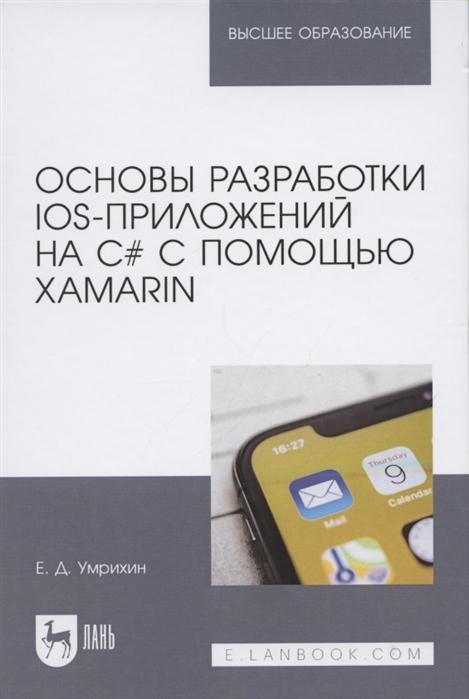 Умрихин Е. Основы разработки iOS-приложений на C с помощью Xamarin Учебное пособие для вузов е д умрихин основы разработки ios приложений на c с помощью xamarin