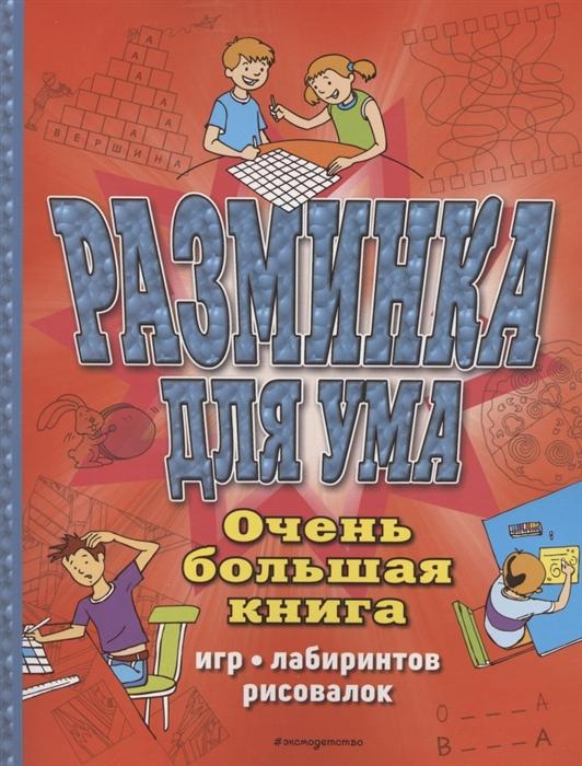 Купить Разминка для ума Очень большая книга игр лабиринтов рисовалок, Эксмо, Головоломки. Кроссворды. Загадки