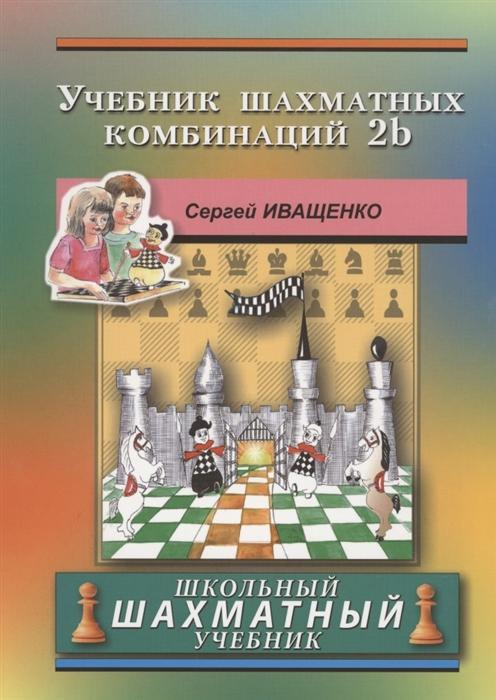 Иващенко С. Учебник шахматных комбинаций 2b Школьный шахматный учебник призант я радар сборник шахматных комбинаций