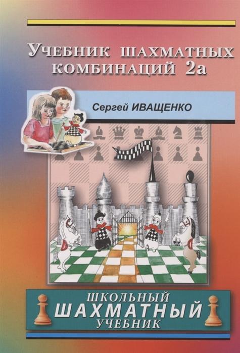Иващенко С. Учебник шахматных комбинаций Школьный шахматный учебник призант я радар сборник шахматных комбинаций