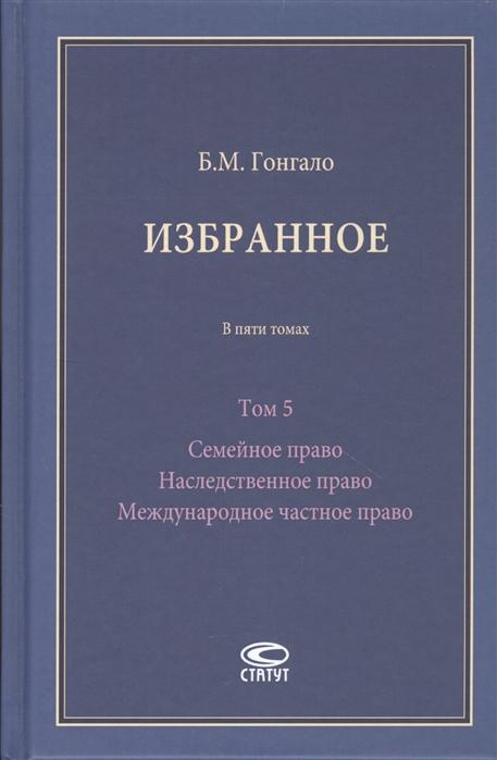 Гонгало Б. Избранное В пяти томах Том 5 Семейное право Наследственное право Международное частное право недорого