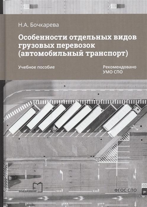 Бочкарева Н. Особенности отдельных видов грузовых перевозок автомобильный транспорт Учебное пособие