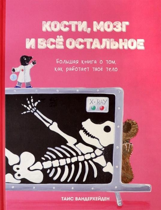 Купить Кости мозг и все остальное Большая книга о том как работает твое тело, Попурри, Естественные науки