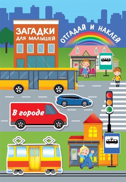 Купить В городе Загадки для малышей отгадай и наклей, АСТ, Головоломки. Кроссворды. Загадки