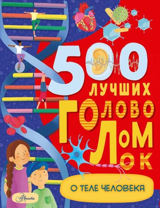 Купить 500 лучших головоломок о теле человека, Аванта, Головоломки. Кроссворды. Загадки