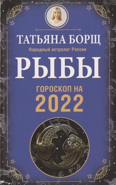 Борщ Т. Рыбы Гороскоп на 2022 год татьяна борщ рыбы гороскоп на 2018 год