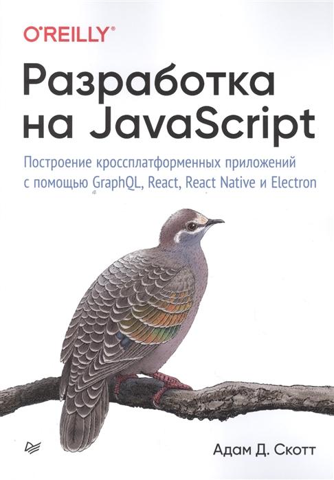 Скотт А. Разработка на JavaScript Построение кроссплатформенных приложений с помощью GraphQL React React Native и Electron разработка на javascript построение кроссплатформенных приложений с помощью graphql react react native и electron
