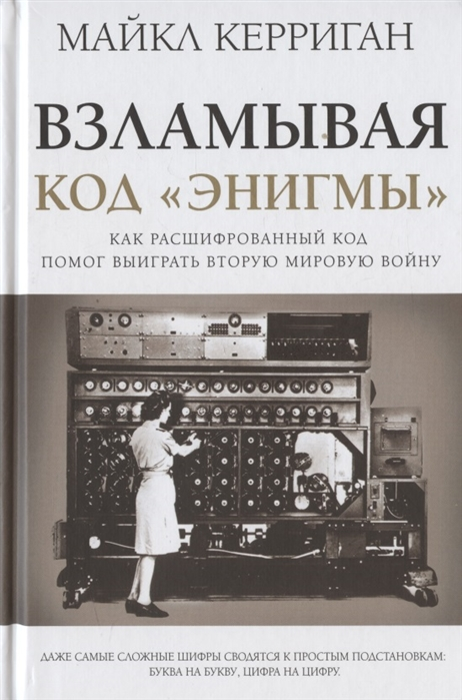 Керриган М. Взламывая код Энигмы Как расшифрованный код помог выиграть Вторую мировую войну