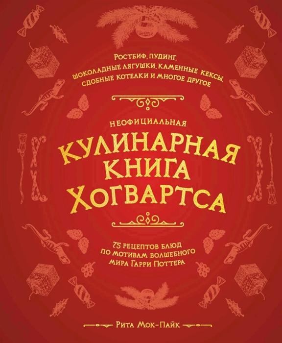 Мок-Пайк Р. Неофициальная кулинарная книга Хогвартса 75 рецептов блюд по мотивам волшебного мира Гарри Поттера